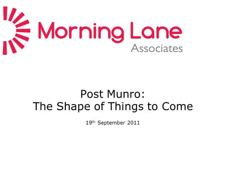 Post Munro: The Shape of Things to Come 19 th September 2011.