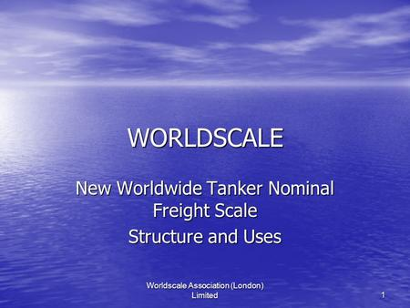 Worldscale Association (London) Limited1 WORLDSCALE New Worldwide Tanker Nominal Freight Scale Structure and Uses.