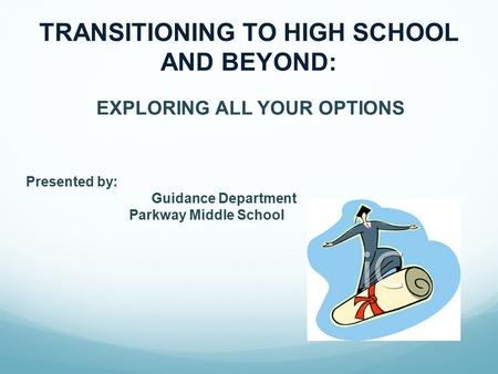 EXPLORING ALL YOUR OPTIONS Presented by: Guidance Department Parkway Middle School TRANSITIONING TO HIGH SCHOOL AND BEYOND: