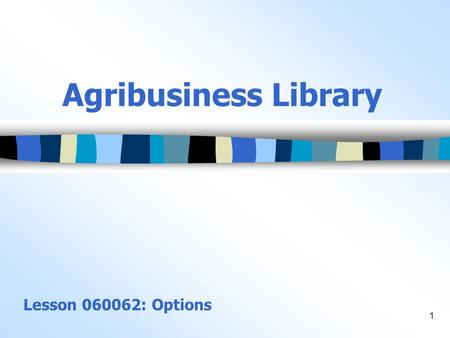 1 Agribusiness Library Lesson 060062: Options. 2 Objectives 1.Describe the process of using options on futures contracts, and define terms associated.