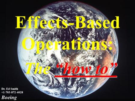 "1 The Way Ahead Dr. Ed Smith +1-703-872-4028 Boeing Effects-Based Operations: The ""how to"""