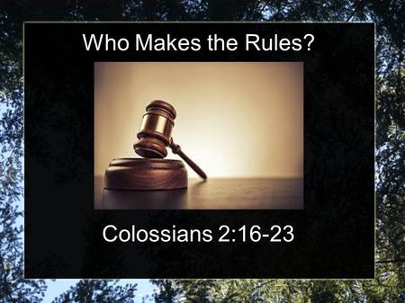 Who Makes the Rules? Colossians 2:16-23. God writes your Rules The inspired Word of God, The Bible, is our book of rules. Hebrews 1:1-3 – God has spoken.