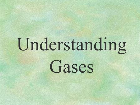Understanding Gases §fill balloons §propel bullets §form the Earth's atmosphere §are invisible §have the ability to expand and contract §are made of.