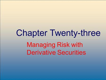 ©2007, The McGraw-Hill Companies, All Rights Reserved 23-1 McGraw-Hill/Irwin Chapter Twenty-three Managing Risk with Derivative Securities.