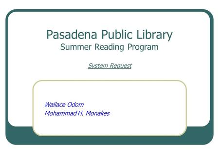 Pasadena Public Library Summer Reading Program System Request Wallace Odom Mohammad H. Monakes.