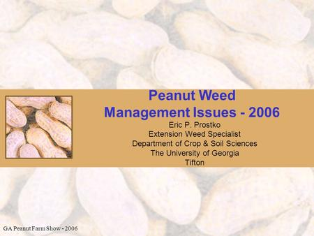 Peanut Weed Management Issues - 2006 Eric P. Prostko Extension Weed Specialist Department of Crop & Soil Sciences The University of Georgia Tifton GA Peanut.