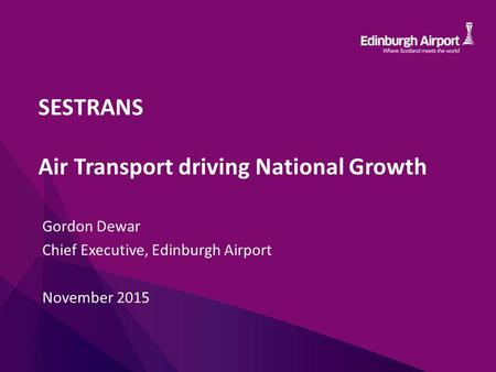 SESTRANS Air Transport driving National Growth Gordon Dewar Chief Executive, Edinburgh Airport November 2015.
