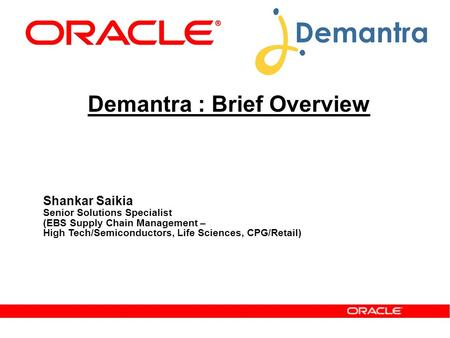 Demantra : Brief Overview Shankar Saikia Senior Solutions Specialist (EBS Supply Chain Management – High Tech/Semiconductors, Life Sciences, CPG/Retail)