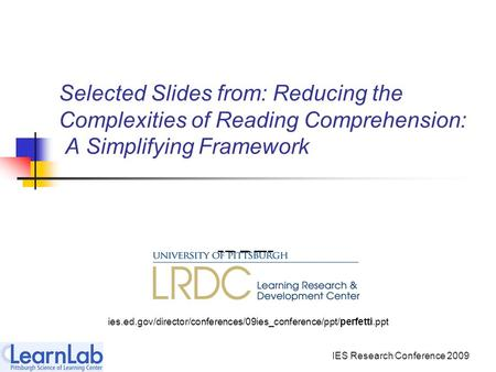IES Research Conference 2009 Selected Slides from: Reducing the Complexities of Reading Comprehension: A Simplifying Framework [PPT] ies.ed.gov/director/conferences/09ies_conference/ppt/perfetti.ppt.