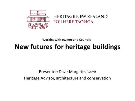 New futures for heritage buildings Presenter: Dave Margetts B'Arch Heritage Advisor, architecture and conservation Working with owners and Councils.