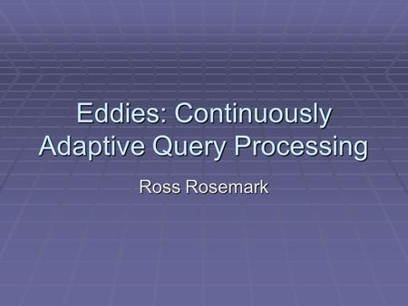 Eddies: Continuously Adaptive Query Processing Ross Rosemark.