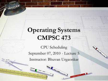 Operating Systems CMPSC 473 CPU Scheduling September 07, 2010 - Lecture 5 Instructor: Bhuvan Urgaonkar.
