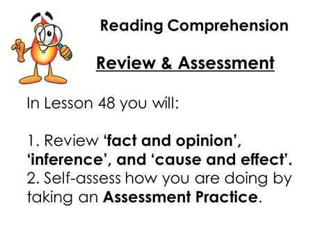 Reading Comprehension Review & Assessment In Lesson 48 you will: 1. Review 'fact and opinion', 'inference', and 'cause and effect'. 2. Self-assess how.
