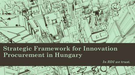 Strategic Framework for Innovation Procurement in Hungary In RDI we trust.