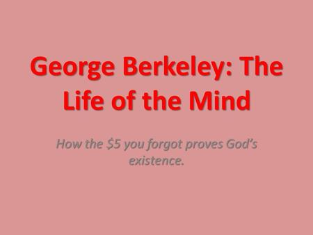 George Berkeley: The Life of the Mind How the $5 you forgot proves God's existence.