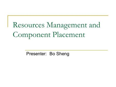 Resources Management and Component Placement Presenter:Bo Sheng.