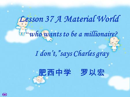 "Lesson 37 A Material World "" who wants to be a millionaire? I don't,""says Charles gray 肥西中学 罗以宏."