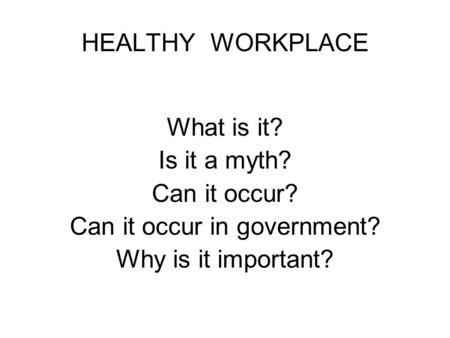 HEALTHY WORKPLACE What is it? Is it a myth? Can it occur? Can it occur in government? Why is it important?