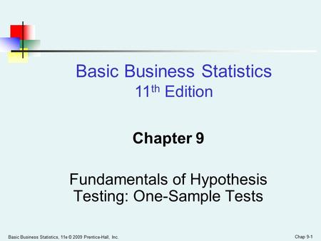 Basic Business Statistics, 11e © 2009 Prentice-Hall, Inc. Chap 9-1 Chapter 9 Fundamentals of Hypothesis Testing: One-Sample Tests Basic Business Statistics.