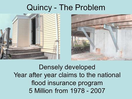 Quincy - The Problem Densely developed Year after year claims to the national flood insurance program 5 Million from 1978 - 2007.