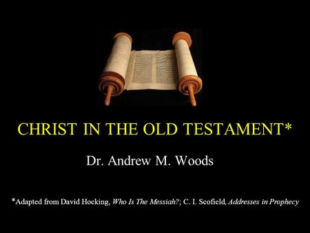 CHRIST IN THE OLD TESTAMENT* Dr. Andrew M. Woods * Adapted from David Hocking, Who Is The Messiah?; C. I. Scofield, Addresses in Prophecy.