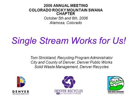 Single Stream Works for Us! 2006 ANNUAL MEETING COLORADO ROCKY MOUNTAIN SWANA CHAPTER October 5th and 6th, 2006 Alamosa, Colorado Tom Strickland, Recycling.