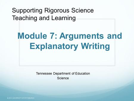 © 2013 UNIVERSITY OF PITTSBURGH Module 7: Arguments and Explanatory Writing Tennessee Department of Education Science Supporting Rigorous Science Teaching.