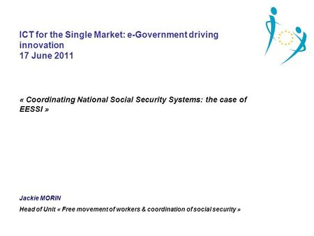 ICT for the Single Market: e-Government driving innovation 17 June 2011 « Coordinating National Social Security Systems: the case of EESSI » Jackie MORIN.