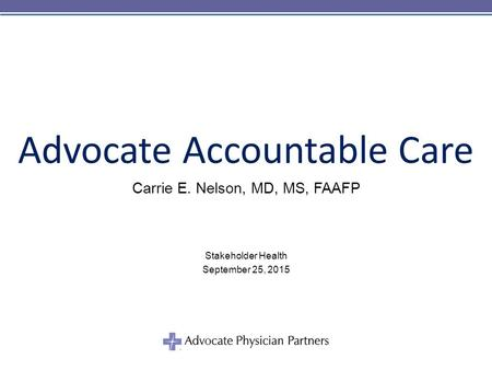 © 2011 Advocate Physician Partners Advocate Accountable Care Carrie E. Nelson, MD, MS, FAAFP Stakeholder Health September 25, 2015.