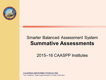 CALIFORNIA DEPARTMENT OF EDUCATION Tom Torlakson, State Superintendent of Public Instruction Smarter Balanced Assessment System Summative Assessments 2015–16.