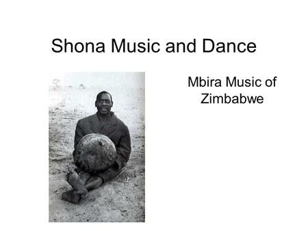 "Shona Music and Dance Mbira Music of Zimbabwe. Zimbabwe Was British colonial ""Rhodesia"" until 1980 War of independence from Britain: 1966- 1979 Although."