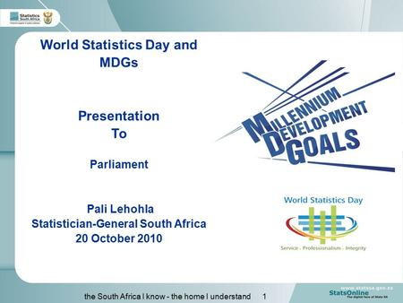 The South Africa I know - the home I understand 1 World Statistics Day and MDGs Presentation To Parliament Pali Lehohla Statistician-General South Africa.