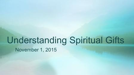 Understanding Spiritual Gifts November 1, 2015. 1 Corinthians 12:4-11, 28-31 There are different kinds of gifts, but the same Spirit distributes them.