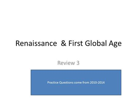 Renaissance & First Global Age Review 3 Practice Questions come from 2010-2014.