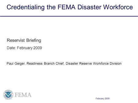 February 2009 Credentialing the FEMA Disaster Workforce Reservist Briefing Date: February 2009 Paul Geiger, Readiness Branch Chief, Disaster Reserve Workforce.