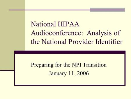 National HIPAA Audioconference: Analysis of the National Provider Identifier Preparing for the NPI Transition January 11, 2006.
