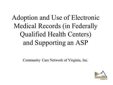 Adoption and Use of Electronic Medical Records (in Federally Qualified Health Centers) and Supporting an ASP Community Care Network of Virginia, Inc.