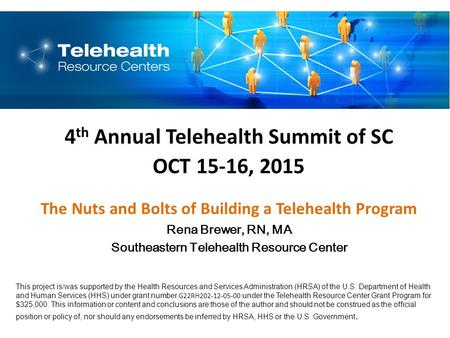 4 th Annual Telehealth Summit of SC OCT 15-16, 2015 The Nuts and Bolts of Building a Telehealth Program Rena Brewer, RN, MA Southeastern Telehealth Resource.