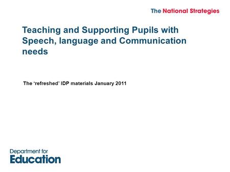 Teaching and Supporting Pupils with Speech, language and Communication needs The 'refreshed' IDP materials January 2011.