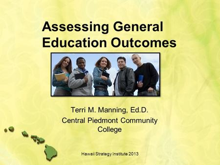 Assessing General Education Outcomes Terri M. Manning, Ed.D. Central Piedmont Community College Hawaii Strategy Institute 2013.