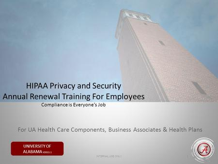 UNIVERSITY OF ALABAMA V2015.1 HIPAA Privacy and Security Annual Renewal Training For Employees Compliance is Everyone's Job 1 INTERNAL USE ONLY For UA.