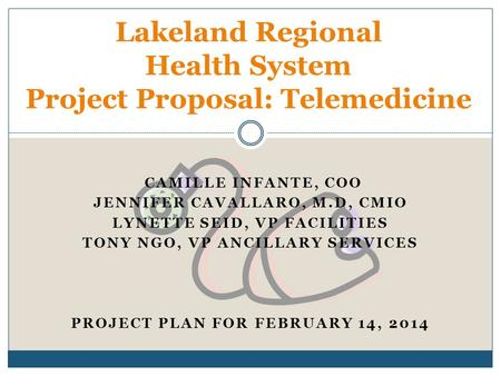 CAMILLE INFANTE, COO JENNIFER CAVALLARO, M.D, CMIO LYNETTE SEID, VP FACILITIES TONY NGO, VP ANCILLARY SERVICES PROJECT PLAN FOR FEBRUARY 14, 2014 Lakeland.