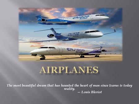 The most beautiful dream that has haunted the heart of man since Icarus is today reality. — Louis Bleriot.