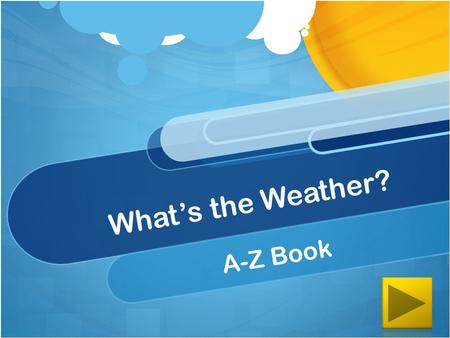 What's the Weather? A-Z Book K-2 Content Standards (K) Daily and Seasonal Changes Earth & Space Science (ESS) Ohio Extended Standards ESS.K2.2a: Identify.