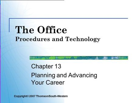 The Office Procedures and Technology Chapter 13 Planning and Advancing Your Career Copyright© 2007 Thomson/South-Western.