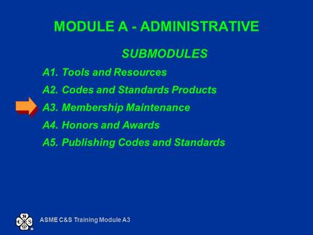 ASME C&S Training Module A3 MODULE A - ADMINISTRATIVE SUBMODULES A1. Tools and Resources A2. Codes and Standards Products A3. Membership Maintenance A4.