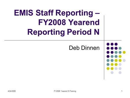 4/24/2008FY2008 Yearend N Training1 EMIS Staff Reporting – FY2008 Yearend Reporting Period N Deb Dinnen.