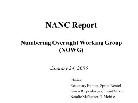 NANC Report Numbering Oversight Working Group (NOWG) January 24, 2006 Chairs: Rosemary Emmer, Sprint Nextel Karen Riepenkroger, Sprint Nextel Natalie McNamer,