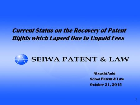 1 Current Status on the Recovery of Patent Rights which Lapsed Due to Unpaid Fees Atsushi Aoki Seiwa Patent & Law October 21, 2015.