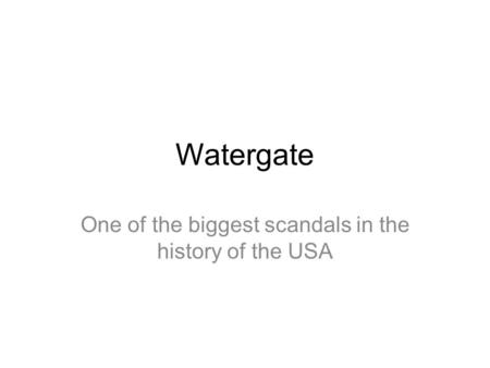 Watergate One of the biggest scandals in the history of the USA.